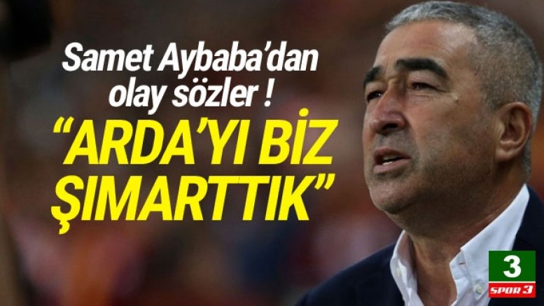 Samet Aybaba: ''Arda'yı biz şımarttık''